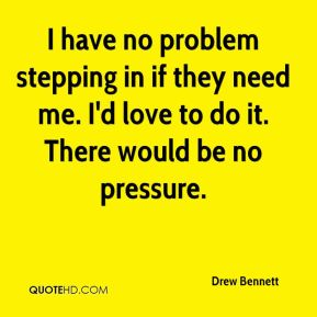 Drew Bennett - I have no problem stepping in if they need me. I'd love to do it. There would be no pressure.