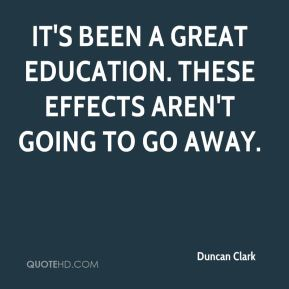 It's been a great education. These effects aren't going to go away.