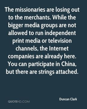 The missionaries are losing out to the merchants. While the bigger media groups are not allowed to run independent print media or television channels, the Internet companies are already here. You can participate in China, but there are strings attached.