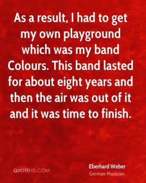 Eberhard Weber - As a result, I had to get my own playground which was my band Colours. This band lasted for about eight years and then the air was out of it and it was time to finish.