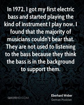 Eberhard Weber - In 1972, I got my first electric bass and started playing the kind of instrument I play now. I found that the majority of musicians couldn't bear that. They are not used to listening to the bass because they think the bass is in the background to support them.