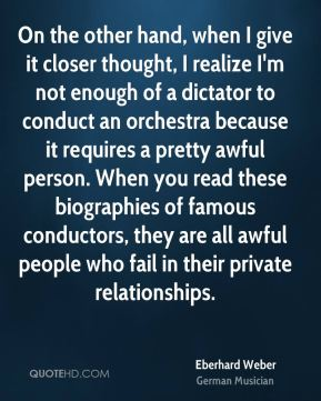Eberhard Weber - On the other hand, when I give it closer thought, I realize I'm not enough of a dictator to conduct an orchestra because it requires a pretty awful person. When you read these biographies of famous conductors, they are all awful people who fail in their private relationships.
