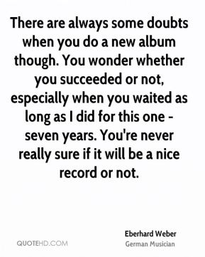 Eberhard Weber - There are always some doubts when you do a new album though. You wonder whether you succeeded or not, especially when you waited as long as I did for this one - seven years. You're never really sure if it will be a nice record or not.