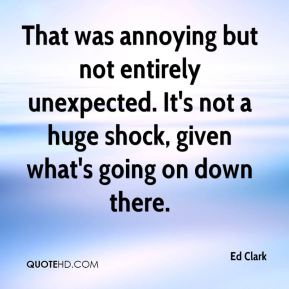Ed Clark - That was annoying but not entirely unexpected. It's not a huge shock, given what's going on down there.