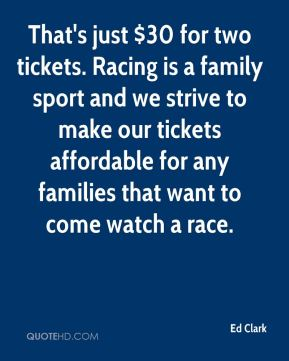 Ed Clark - That's just $30 for two tickets. Racing is a family sport and we strive to make our tickets affordable for any families that want to come watch a race.