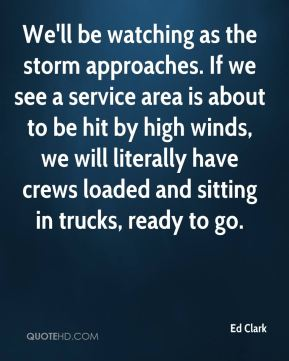 Ed Clark - We'll be watching as the storm approaches. If we see a service area is about to be hit by high winds, we will literally have crews loaded and sitting in trucks, ready to go.