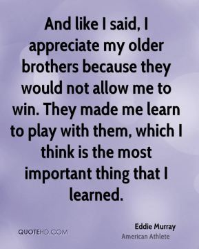 And like I said, I appreciate my older brothers because they would not allow me to win. They made me learn to play with them, which I think is the most important thing that I learned.
