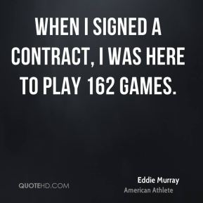 When I signed a contract, I was here to play 162 games.