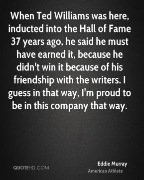Eddie Murray - When Ted Williams was here, inducted into the Hall of Fame 37 years ago, he said he must have earned it, because he didn't win it because of his friendship with the writers. I guess in that way, I'm proud to be in this company that way.