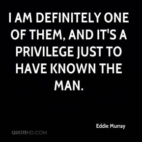 Eddie Murray - I am definitely one of them, and it's a privilege just to have known the man.