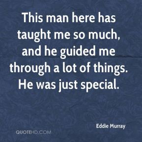 Eddie Murray - This man here has taught me so much, and he guided me through a lot of things. He was just special.