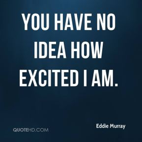 Eddie Murray - You have no idea how excited I am.