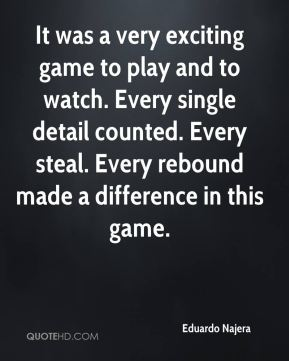 Eduardo Najera - It was a very exciting game to play and to watch. Every single detail counted. Every steal. Every rebound made a difference in this game.