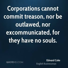 Edward Coke - Corporations cannot commit treason, nor be outlawed, nor excommunicated, for they have no souls.