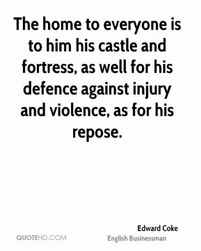 The home to everyone is to him his castle and fortress, as well for his defence against injury and violence, as for his repose.