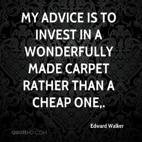 Edward Walker - My advice is to invest in a wonderfully made carpet rather than a cheap one.