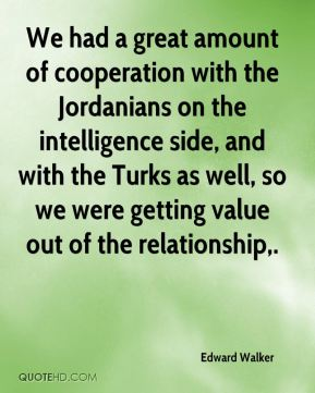 Edward Walker - We had a great amount of cooperation with the Jordanians on the intelligence side, and with the Turks as well, so we were getting value out of the relationship.