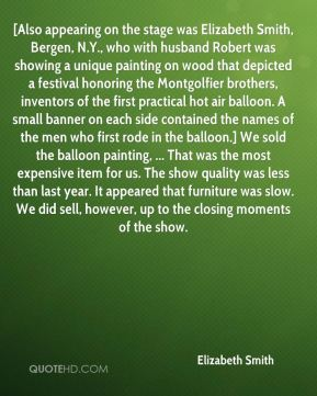 [Also appearing on the stage was Elizabeth Smith, Bergen, N.Y., who with husband Robert was showing a unique painting on wood that depicted a festival honoring the Montgolfier brothers, inventors of the first practical hot air balloon. A small banner on each side contained the names of the men who first rode in the balloon.] We sold the balloon painting, ... That was the most expensive item for us. The show quality was less than last year. It appeared that furniture was slow. We did sell, however, up to the closing moments of the show.