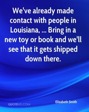 Elizabeth Smith - We've already made contact with people in Louisiana, ... Bring in a new toy or book and we'll see that it gets shipped down there.