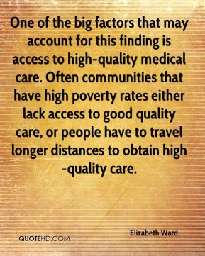 Elizabeth Ward - One of the big factors that may account for this finding is access to high-quality medical care. Often communities that have high poverty rates either lack access to good quality care, or people have to travel longer distances to obtain high-quality care.