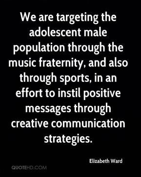 Elizabeth Ward - We are targeting the adolescent male population through the music fraternity, and also through sports, in an effort to instil positive messages through creative communication strategies.