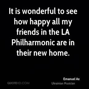 Emanuel Ax - It is wonderful to see how happy all my friends in the LA Philharmonic are in their new home.