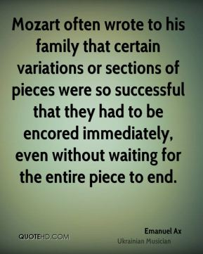 Emanuel Ax - Mozart often wrote to his family that certain variations or sections of pieces were so successful that they had to be encored immediately, even without waiting for the entire piece to end.