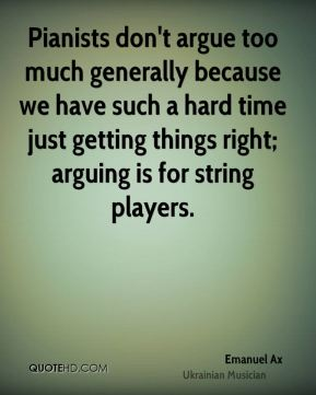 Emanuel Ax - Pianists don't argue too much generally because we have such a hard time just getting things right; arguing is for string players.