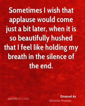 Emanuel Ax - Sometimes I wish that applause would come just a bit later, when it is so beautifully hushed that I feel like holding my breath in the silence of the end.