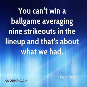 Eric Etchison - You can't win a ballgame averaging nine strikeouts in the lineup and that's about what we had.