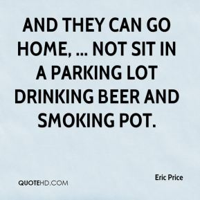 Eric Price - And they can go home, ... Not sit in a parking lot drinking beer and smoking pot.
