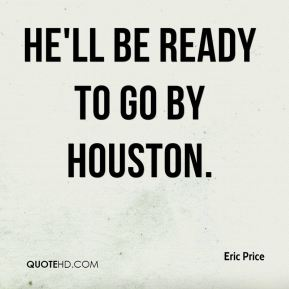 Eric Price - He'll be ready to go by Houston.