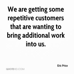 Eric Price - We are getting some repetitive customers that are wanting to bring additional work into us.