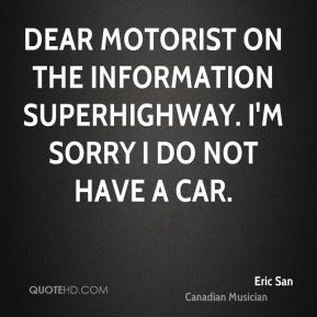 Eric San - Dear motorist on the information superhighway. I'm sorry I do not have a car.