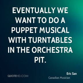 Eric San - Eventually we want to do a puppet musical with turntables in the orchestra pit.
