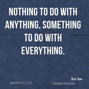 Nothing to do with anything, something to do with everything.