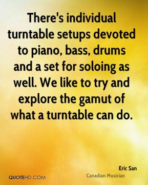 Eric San - There's individual turntable setups devoted to piano, bass, drums and a set for soloing as well. We like to try and explore the gamut of what a turntable can do.