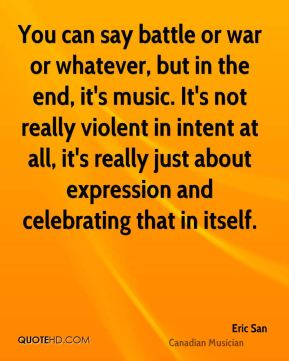 Eric San - You can say battle or war or whatever, but in the end, it's music. It's not really violent in intent at all, it's really just about expression and celebrating that in itself.