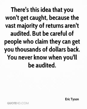 Eric Tyson - There's this idea that you won't get caught, because the vast majority of returns aren't audited. But be careful of people who claim they can get you thousands of dollars back. You never know when you'll be audited.