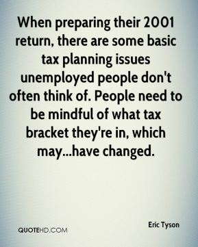 Eric Tyson - When preparing their 2001 return, there are some basic tax planning issues unemployed people don't often think of. People need to be mindful of what tax bracket they're in, which may...have changed.