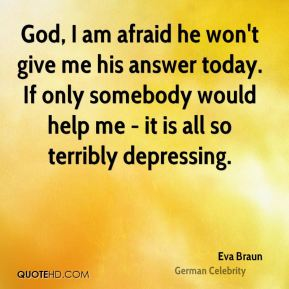 God, I am afraid he won't give me his answer today. If only somebody would help me - it is all so terribly depressing.