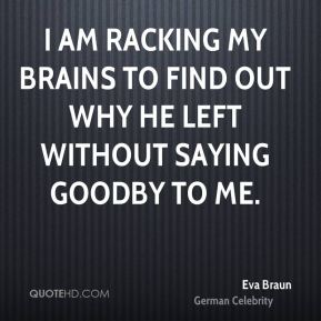I am racking my brains to find out why he left without saying goodby to me.