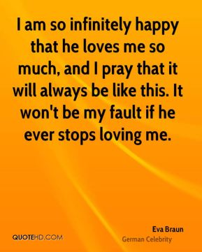 Eva Braun - I am so infinitely happy that he loves me so much, and I pray that it will always be like this. It won't be my fault if he ever stops loving me.