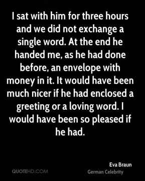 I sat with him for three hours and we did not exchange a single word. At the end he handed me, as he had done before, an envelope with money in it. It would have been much nicer if he had enclosed a greeting or a loving word. I would have been so pleased if he had.