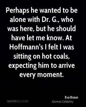Perhaps he wanted to be alone with Dr. G., who was here, but he should have let me know. At Hoffmann's I felt I was sitting on hot coals, expecting him to arrive every moment.