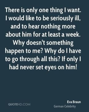 There is only one thing I want. I would like to be seriously ill, and to hear nothing more about him for at least a week. Why doesn't something happen to me? Why do I have to go through all this? If only I had never set eyes on him!