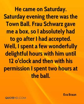 Eva Braun - He came on Saturday. Saturday evening there was the Town Ball. Frau Schwarz gave me a box, so I absolutely had to go after I had accepted. Well, I spent a few wonderfully delightful hours with him until 12 o'clock and then with his permission I spent two hours at the ball.