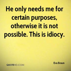 Eva Braun - He only needs me for certain purposes, otherwise it is not possible. This is idiocy.