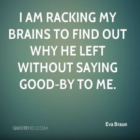 Eva Braun - I am racking my brains to find out why he left without saying good-by to me.