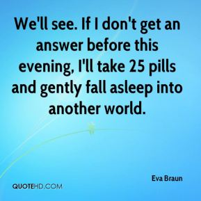 Eva Braun - We'll see. If I don't get an answer before this evening, I'll take 25 pills and gently fall asleep into another world.